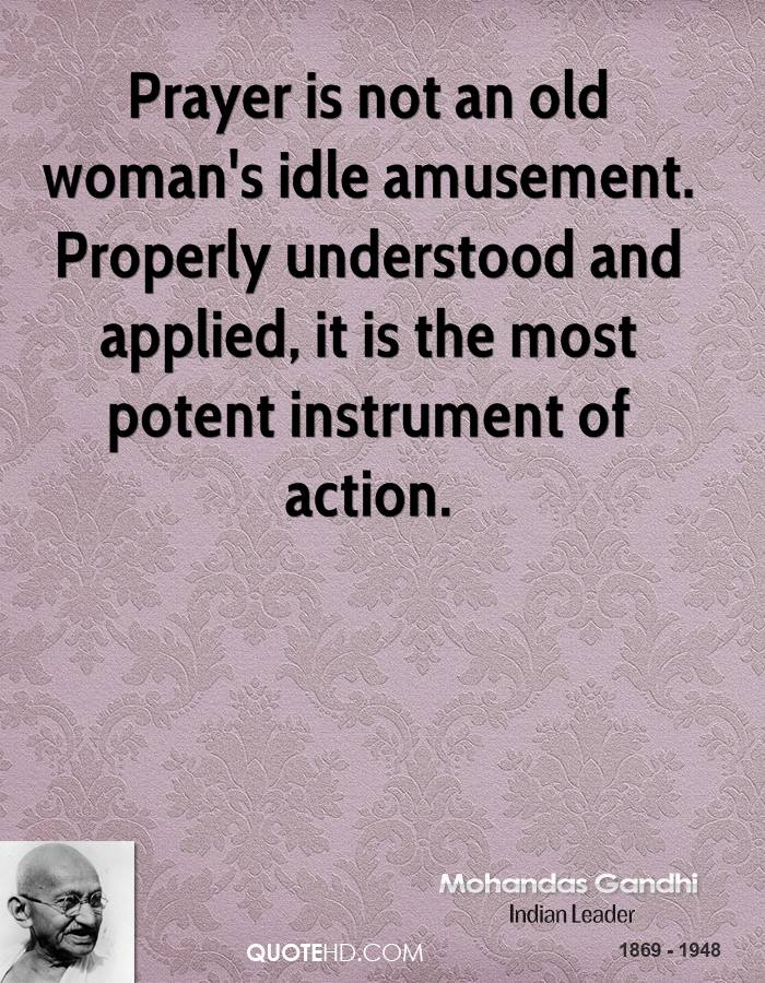 Prayer is not an old woman's idle amusement. Properly understood and applied, it is the most potent instrument of action.