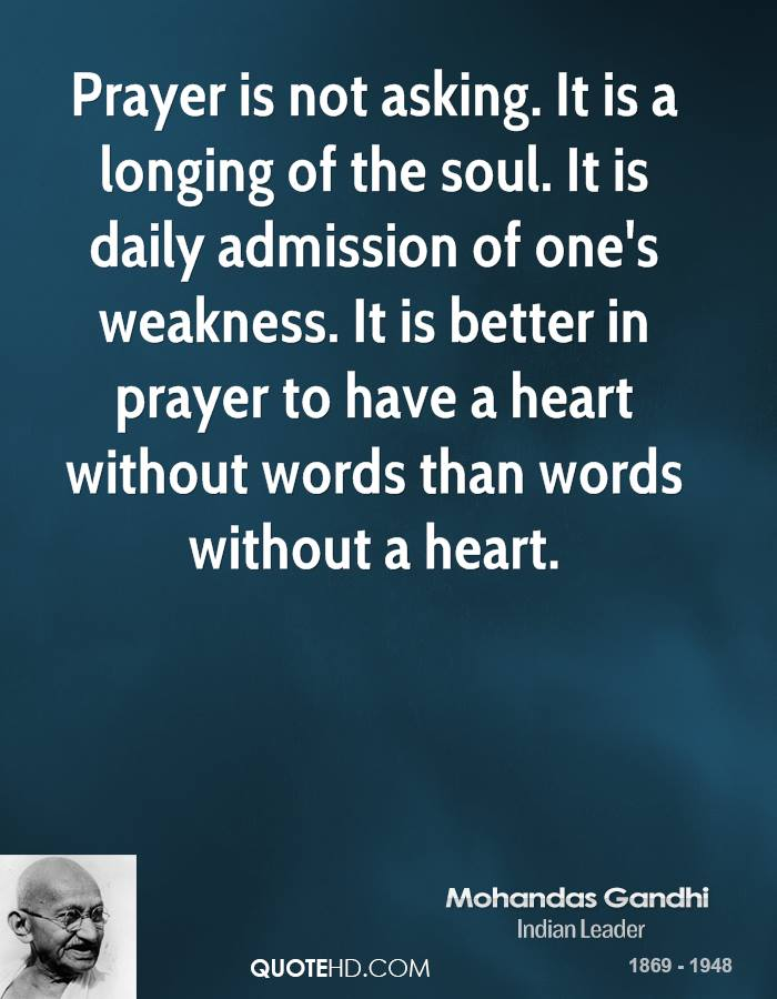 Prayer is not asking. It is a longing of the soul. It is daily admission of one's weakness. It is better in prayer to have a heart without words than words without a heart.