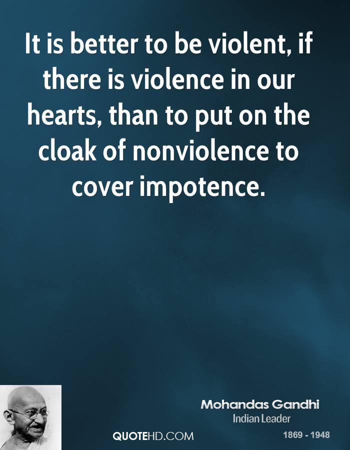 It is better to be violent, if there is violence in our hearts, than to put on the cloak of nonviolence to cover impotence.