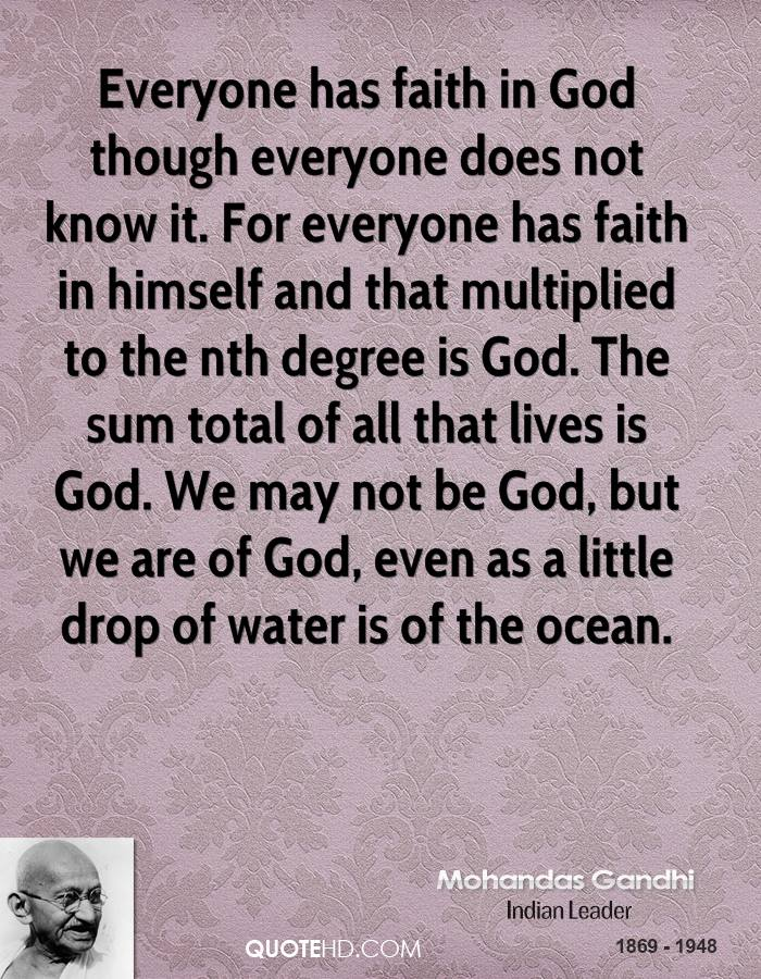 Everyone has faith in God though everyone does not know it. For everyone has faith in himself and that multiplied to the nth degree is God. The sum total of all that lives is God. We may not be God, but we are of God, even as a little drop of water is of the ocean.