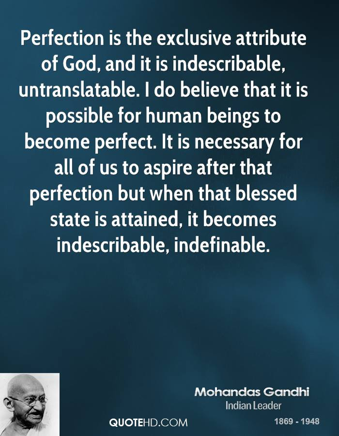 Perfection is the exclusive attribute of God, and it is indescribable, untranslatable. I do believe that it is possible for human beings to become perfect. It is necessary for all of us to aspire after that perfection but when that blessed state is attained, it becomes indescribable, indefinable.