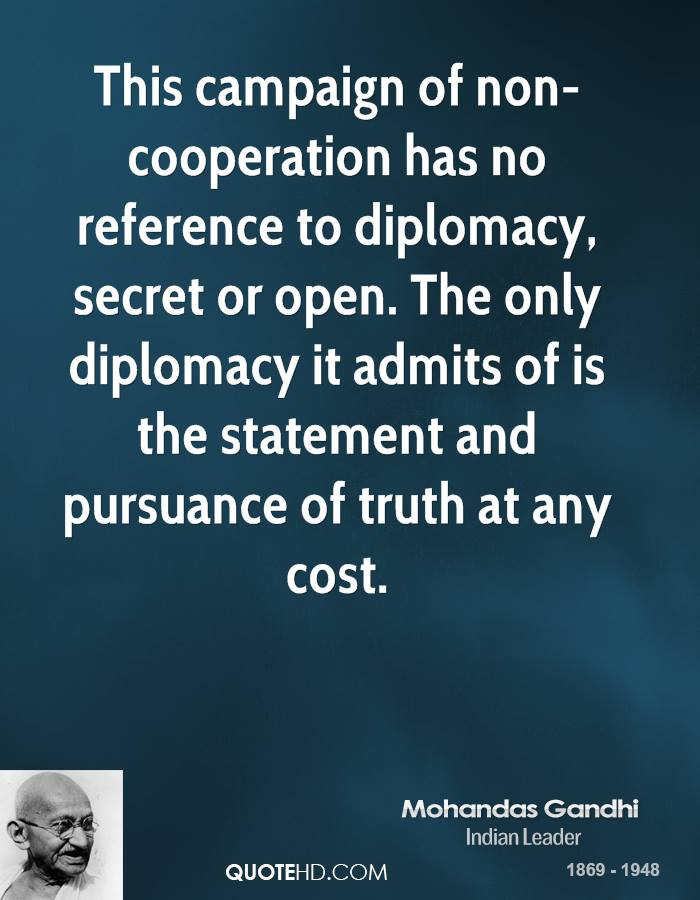 This campaign of non-cooperation has no reference to diplomacy, secret or open. The only diplomacy it admits of is the statement and pursuance of truth at any cost.