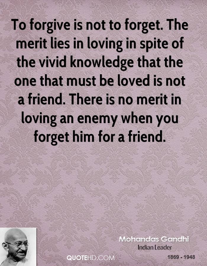 To forgive is not to forget. The merit lies in loving in spite of the vivid knowledge that the one that must be loved is not a friend. There is no merit in loving an enemy when you forget him for a friend.