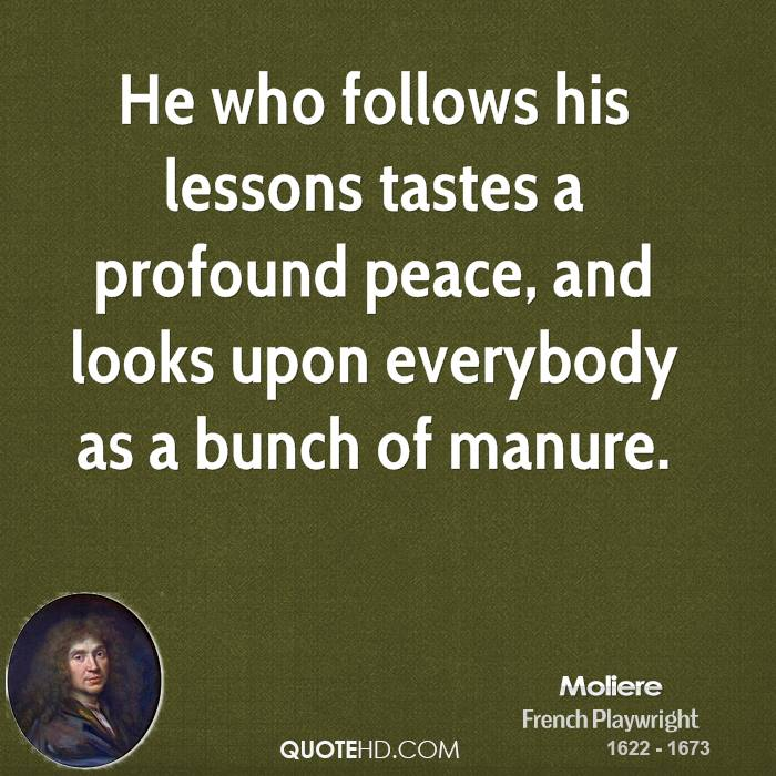 He who follows his lessons tastes a profound peace, and looks upon everybody as a bunch of manure.