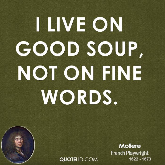 I live on good soup, not on fine words.