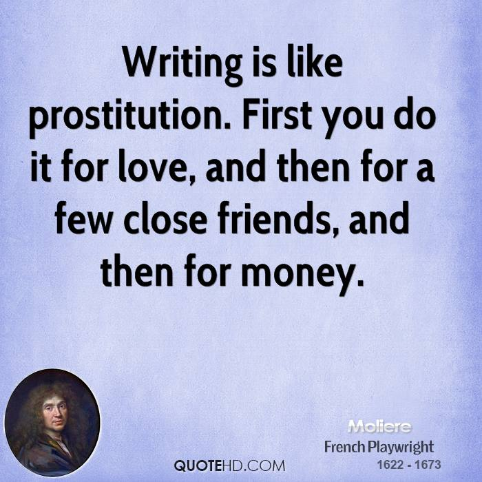Writing is like prostitution. First you do it for love, and then for a few close friends, and then for money.