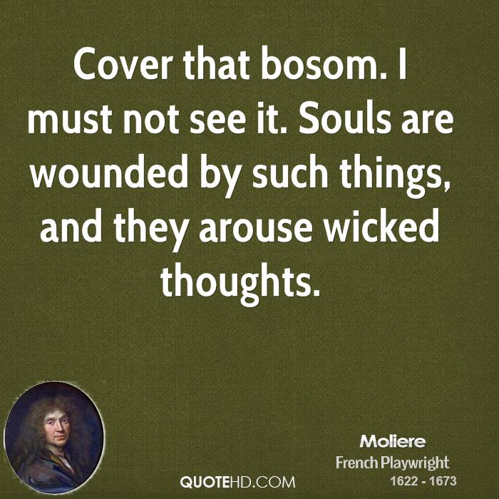 Cover that bosom. I must not see it. Souls are wounded by such things, and they arouse wicked thoughts.