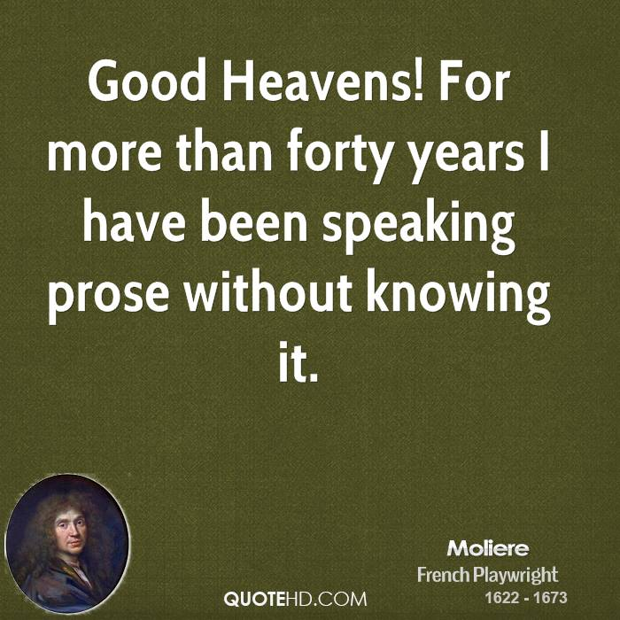Good Heavens! For more than forty years I have been speaking prose without knowing it.