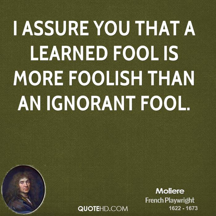 I assure you that a learned fool is more foolish than an ignorant fool.