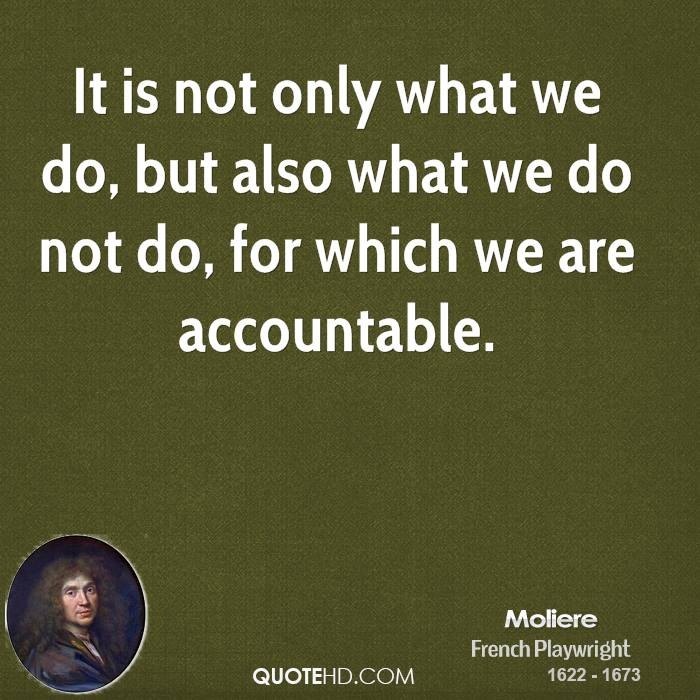It is not only what we do, but also what we do not do, for which we are accountable.