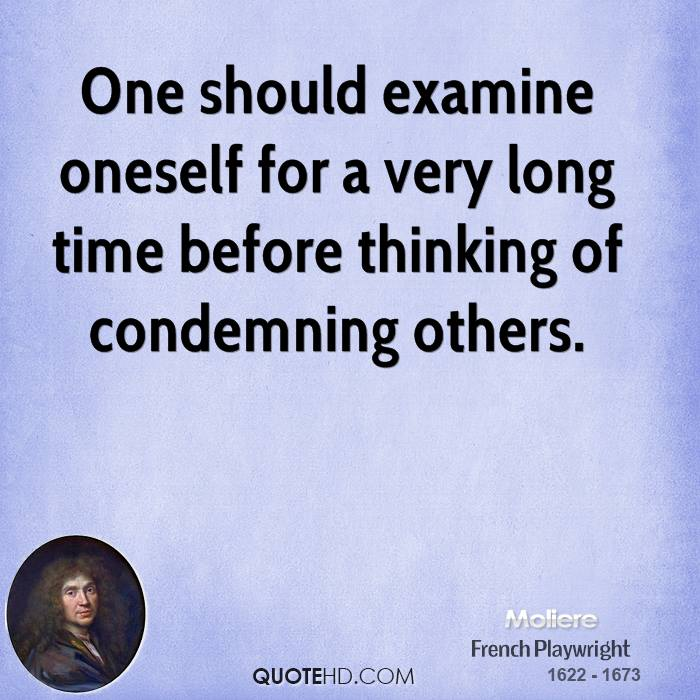 One should examine oneself for a very long time before thinking of condemning others.