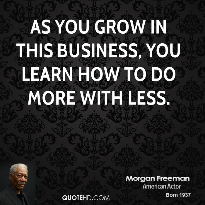 As you grow in this business, you learn how to do more with less.