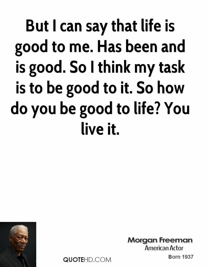 But I can say that life is good to me. Has been and is good. So I think my task is to be good to it. So how do you be good to life? You live it.