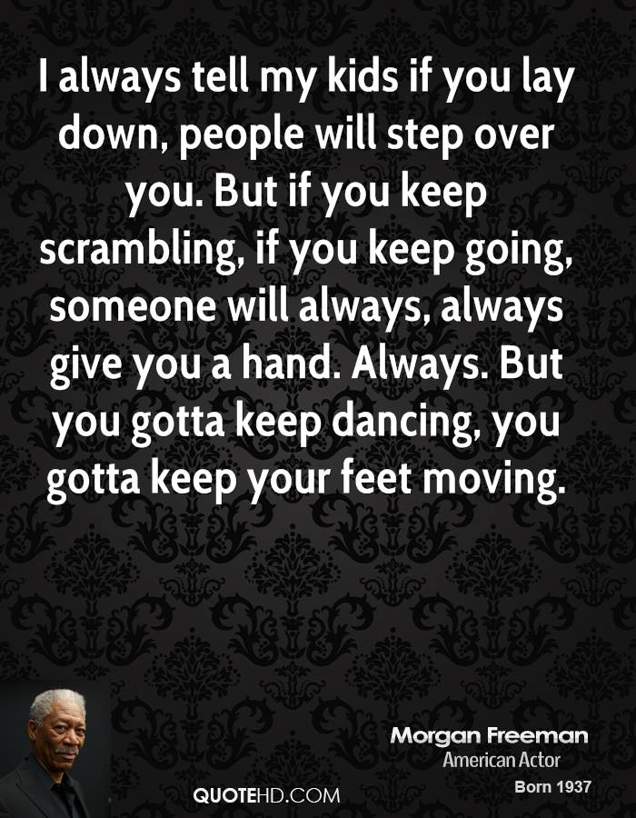 I always tell my kids if you lay down, people will step over you. But if you keep scrambling, if you keep going, someone will always, always give you a hand. Always. But you gotta keep dancing, you gotta keep your feet moving.