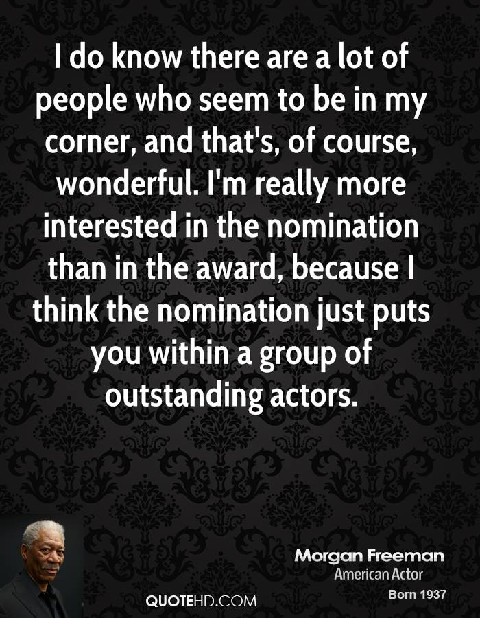 I do know there are a lot of people who seem to be in my corner, and that's, of course, wonderful. I'm really more interested in the nomination than in the award, because I think the nomination just puts you within a group of outstanding actors.