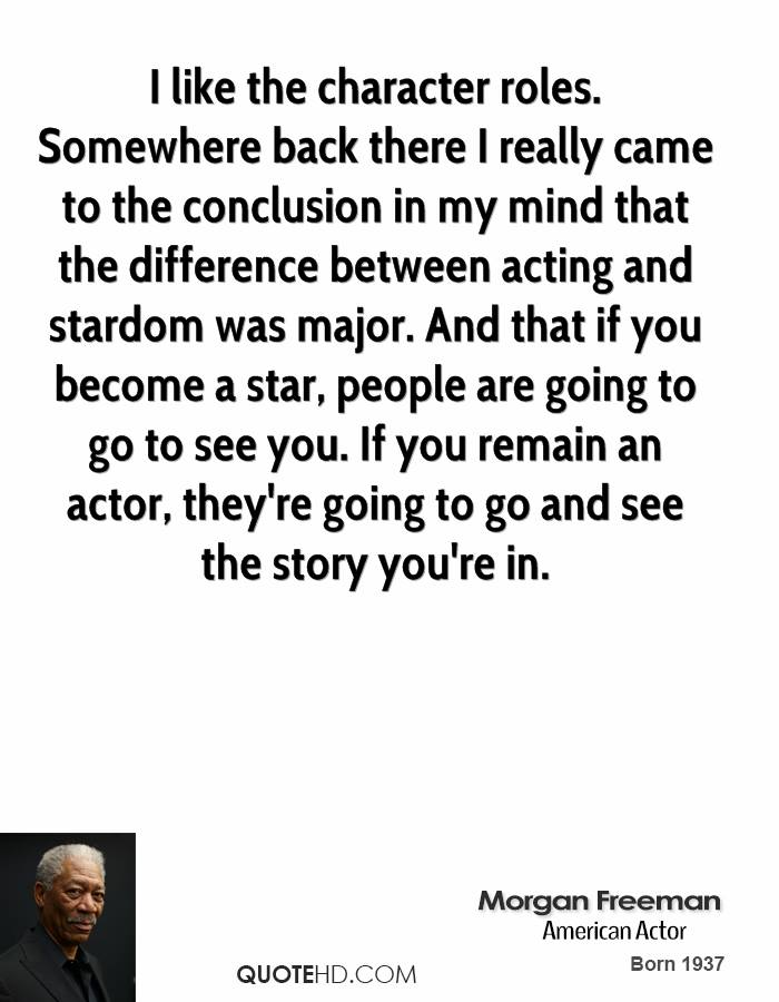 I like the character roles. Somewhere back there I really came to the conclusion in my mind that the difference between acting and stardom was major. And that if you become a star, people are going to go to see you. If you remain an actor, they're going to go and see the story you're in.