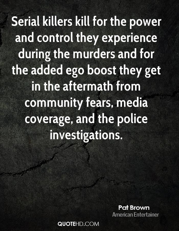 Serial killers kill for the power and control they experience during the murders and for the added ego boost they get in the aftermath from community fears, media coverage, and the police investigations.