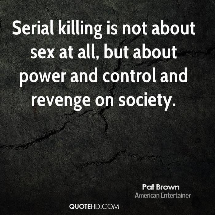 Serial killing is not about sex at all, but about power and control and revenge on society.