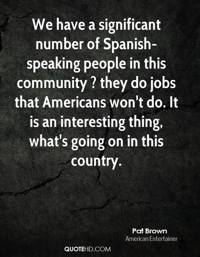 We have a significant number of Spanish-speaking people in this community ? they do jobs that Americans won't do. It is an interesting thing, what's going on in this country.