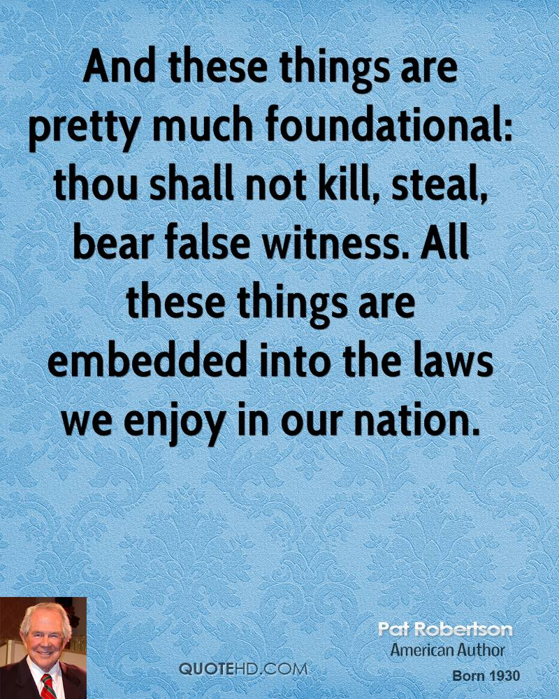 And these things are pretty much foundational: thou shall not kill, steal, bear false witness. All these things are embedded into the laws we enjoy in our nation.