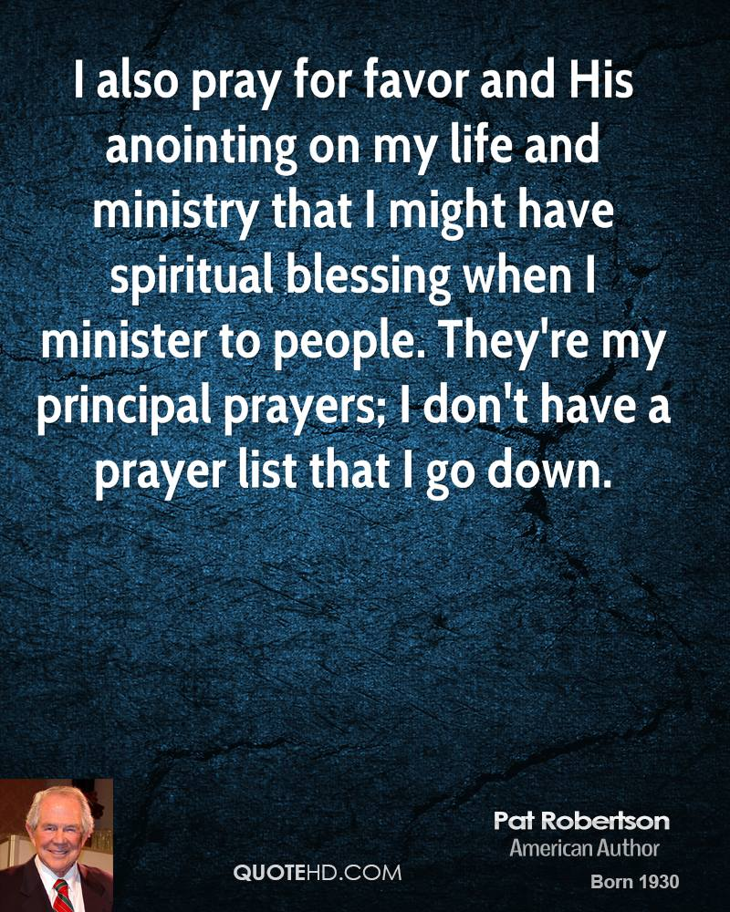 I also pray for favor and His anointing on my life and ministry that I might have spiritual blessing when I minister to people. They're my principal prayers; I don't have a prayer list that I go down.
