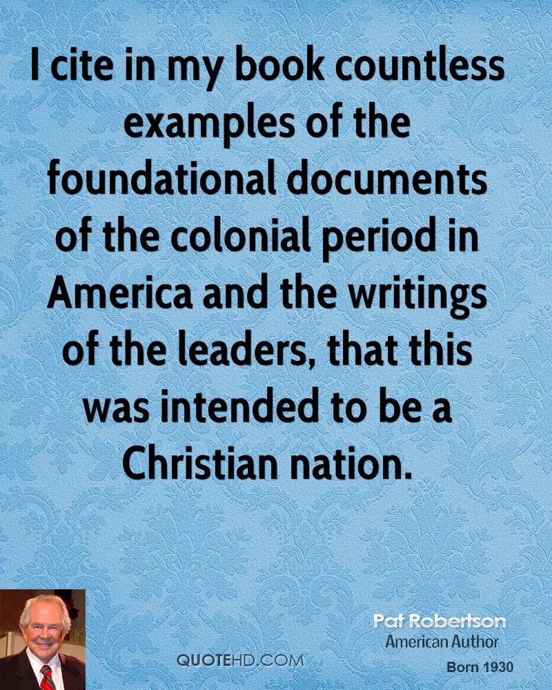 I cite in my book countless examples of the foundational documents of the colonial period in America and the writings of the leaders, that this was intended to be a Christian nation.