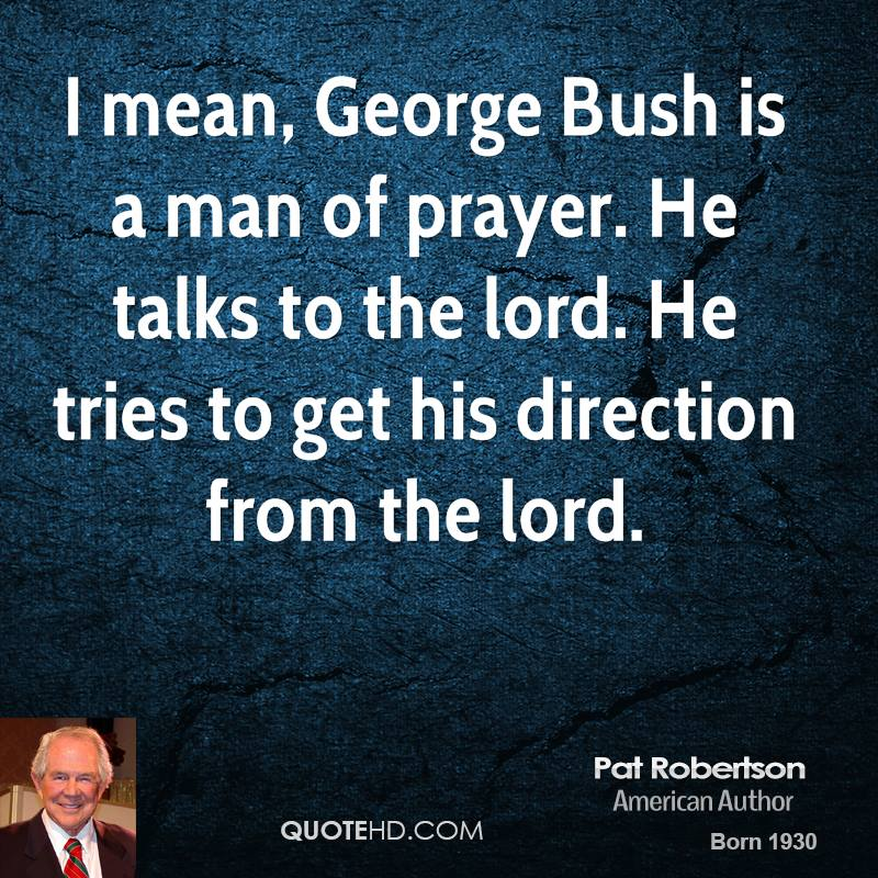 I mean, George Bush is a man of prayer. He talks to the lord. He tries to get his direction from the lord.