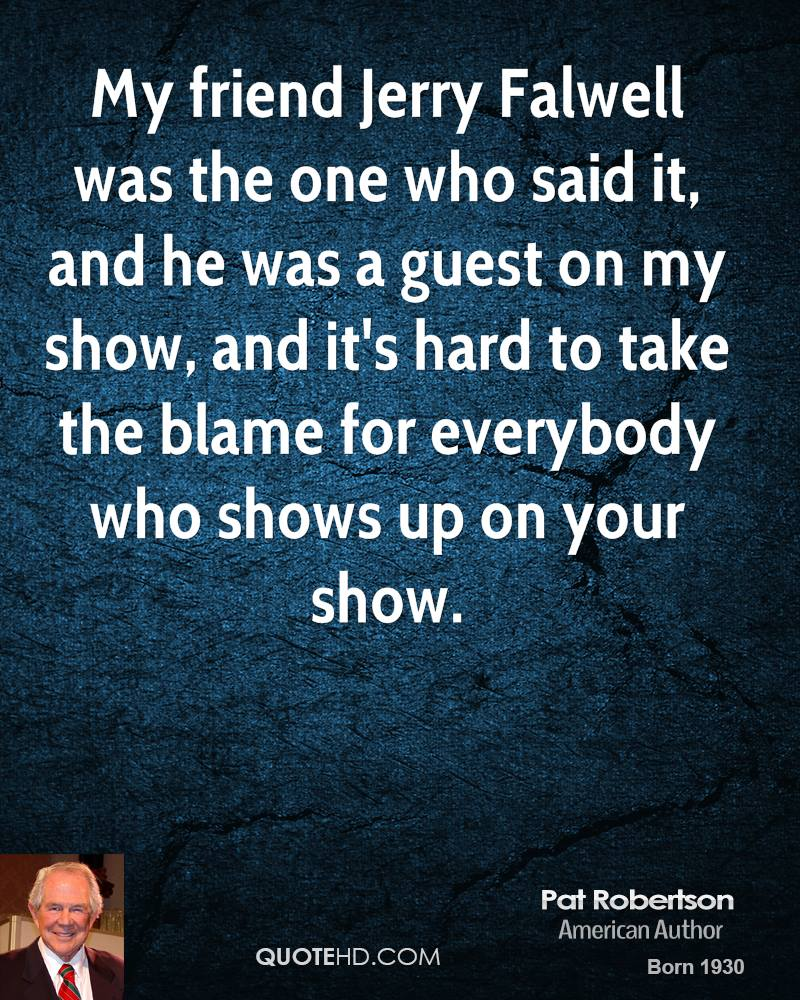 My friend Jerry Falwell was the one who said it, and he was a guest on my show, and it's hard to take the blame for everybody who shows up on your show.