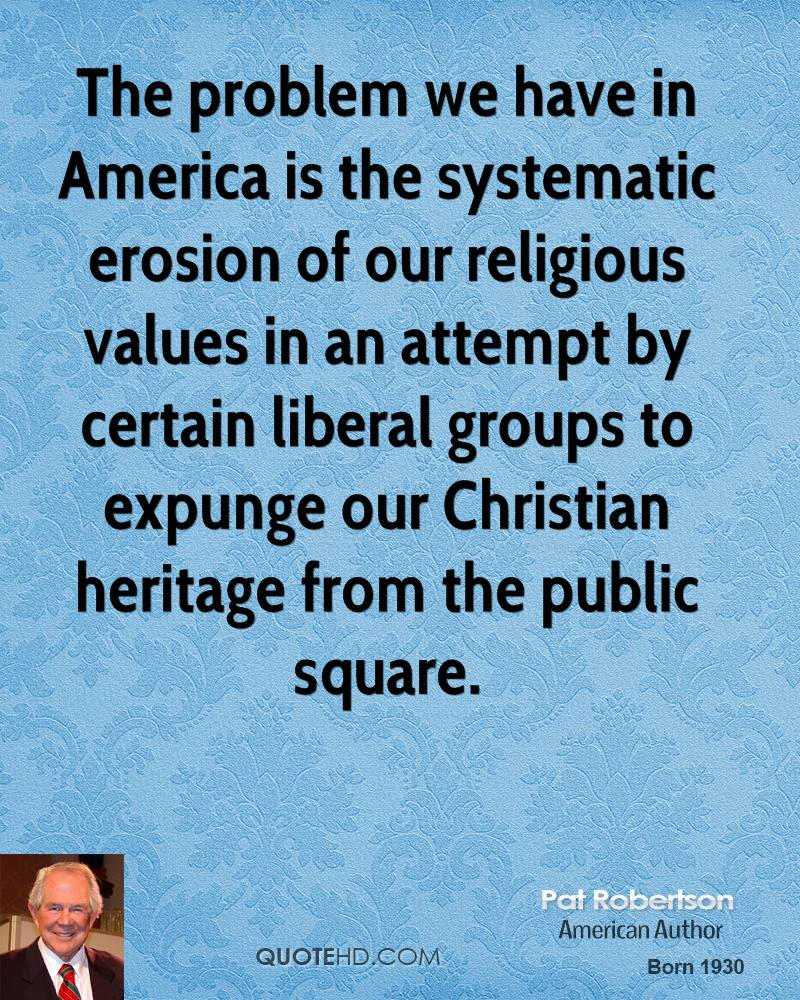 The problem we have in America is the systematic erosion of our religious values in an attempt by certain liberal groups to expunge our Christian heritage from the public square.