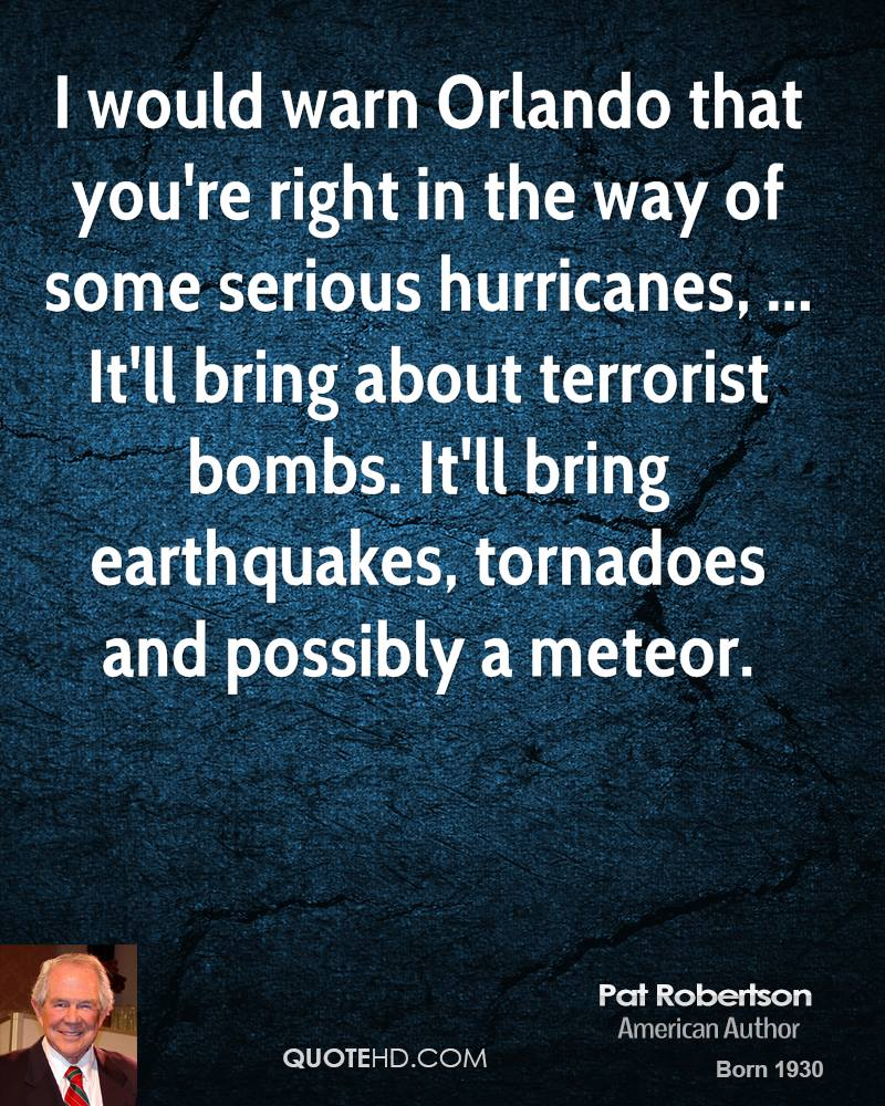 I would warn Orlando that you're right in the way of some serious hurricanes, ... It'll bring about terrorist bombs. It'll bring earthquakes, tornadoes and possibly a meteor.