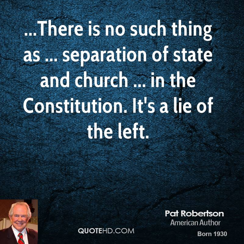 ...There is no such thing as ... separation of state and church ... in the Constitution. It's a lie of the left.