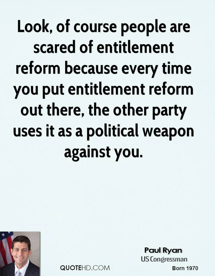 Look, of course people are scared of entitlement reform because every time you put entitlement reform out there, the other party uses it as a political weapon against you.