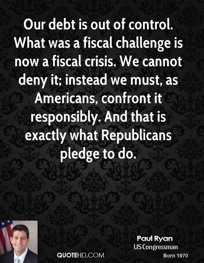 Our debt is out of control. What was a fiscal challenge is now a fiscal crisis. We cannot deny it; instead we must, as Americans, confront it responsibly. And that is exactly what Republicans pledge to do.