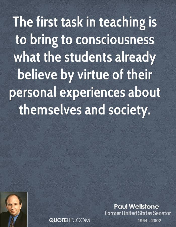 The first task in teaching is to bring to consciousness what the students already believe by virtue of their personal experiences about themselves and society.