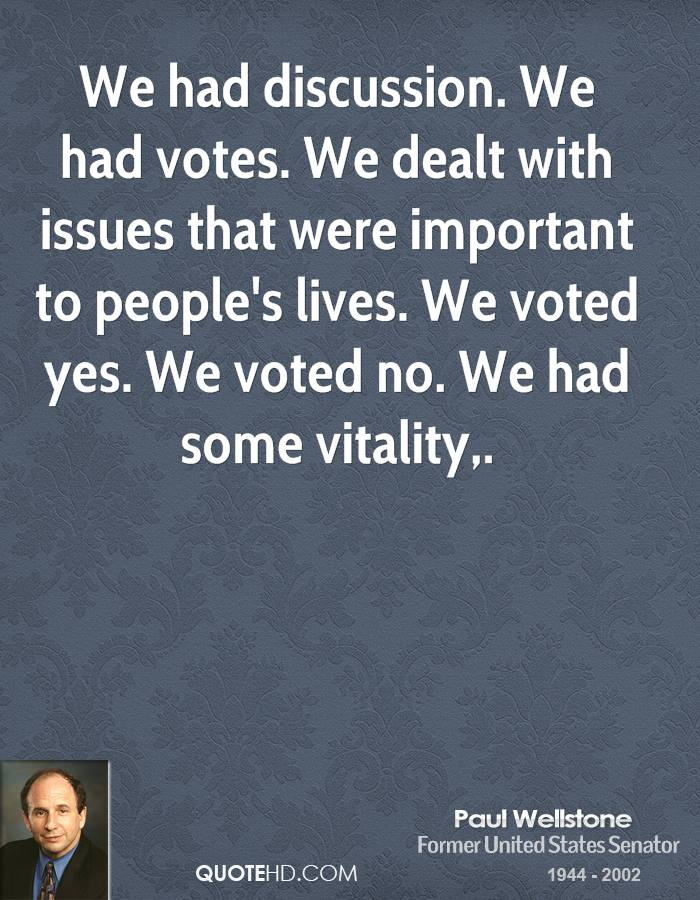 We had discussion. We had votes. We dealt with issues that were important to people's lives. We voted yes. We voted no. We had some vitality.