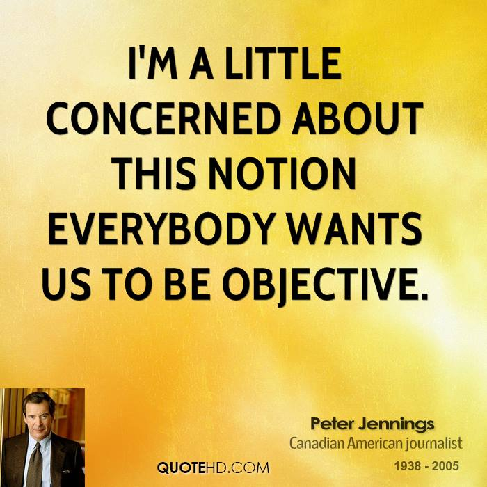 I'm a little concerned about this notion everybody wants us to be objective.
