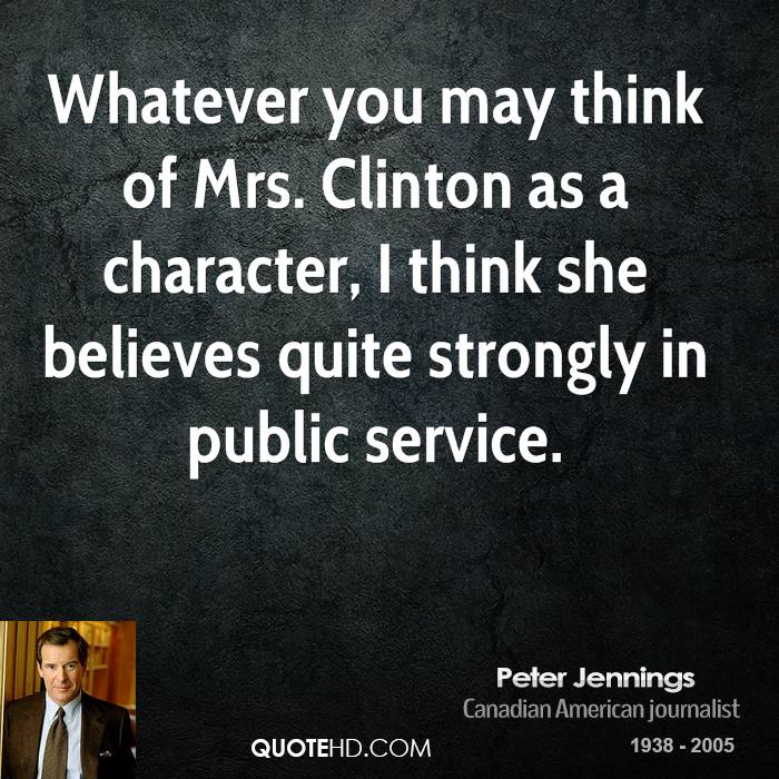 Whatever you may think of Mrs. Clinton as a character, I think she believes quite strongly in public service.