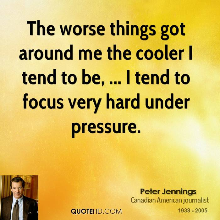 The worse things got around me the cooler I tend to be, ... I tend to focus very hard under pressure.