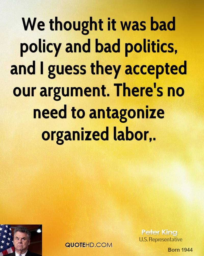 We thought it was bad policy and bad politics, and I guess they accepted our argument. There's no need to antagonize organized labor.
