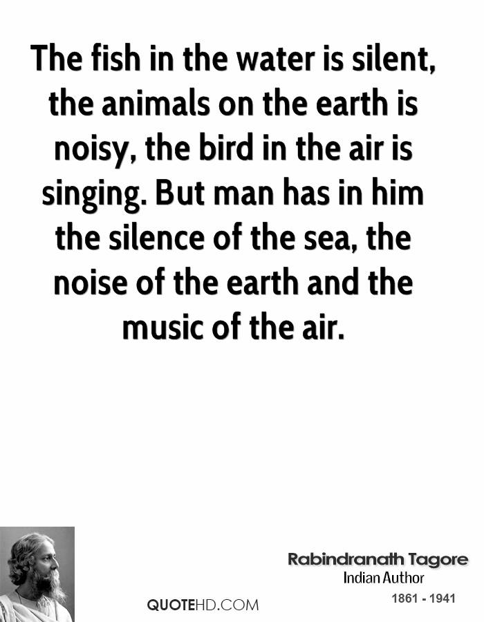 The fish in the water is silent, the animals on the earth is noisy, the bird in the air is singing. But man has in him the silence of the sea, the noise of the earth and the music of the air.
