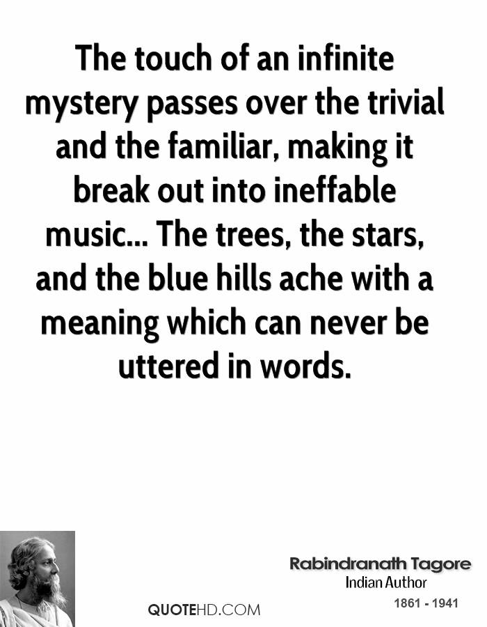 The touch of an infinite mystery passes over the trivial and the familiar, making it break out into ineffable music... The trees, the stars, and the blue hills ache with a meaning which can never be uttered in words.