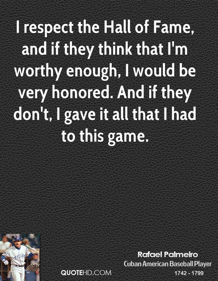 I respect the Hall of Fame, and if they think that I'm worthy enough, I would be very honored. And if they don't, I gave it all that I had to this game.