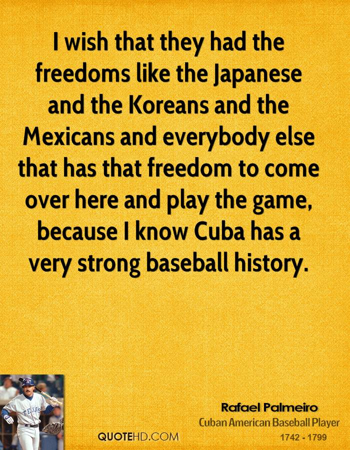 I wish that they had the freedoms like the Japanese and the Koreans and the Mexicans and everybody else that has that freedom to come over here and play the game, because I know Cuba has a very strong baseball history.