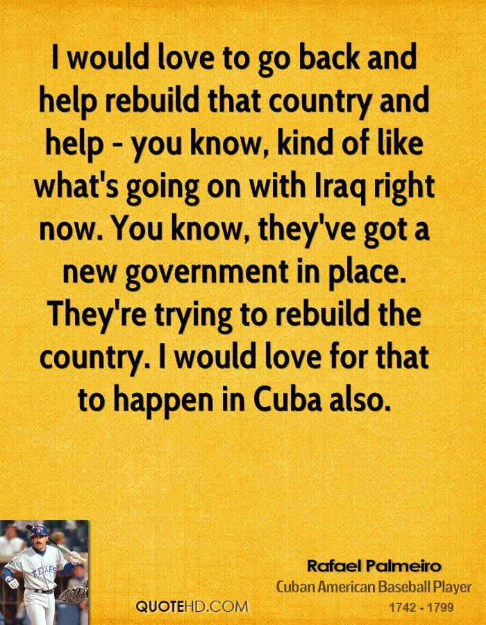 I would love to go back and help rebuild that country and help - you know, kind of like what's going on with Iraq right now. You know, they've got a new government in place. They're trying to rebuild the country. I would love for that to happen in Cuba also.