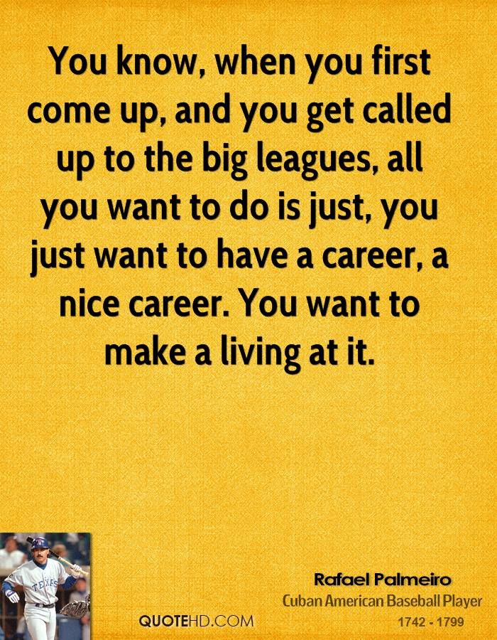 You know, when you first come up, and you get called up to the big leagues, all you want to do is just, you just want to have a career, a nice career. You want to make a living at it.