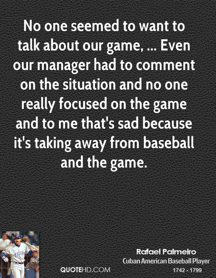 No one seemed to want to talk about our game, ... Even our manager had to comment on the situation and no one really focused on the game and to me that's sad because it's taking away from baseball and the game.