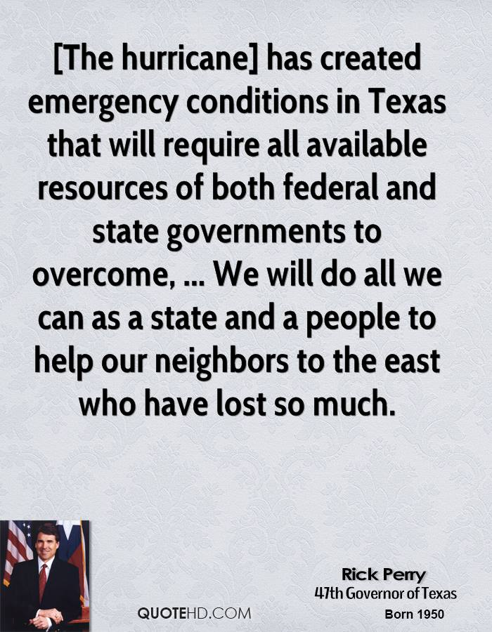 [The hurricane] has created emergency conditions in Texas that will require all available resources of both federal and state governments to overcome, ... We will do all we can as a state and a people to help our neighbors to the east who have lost so much.