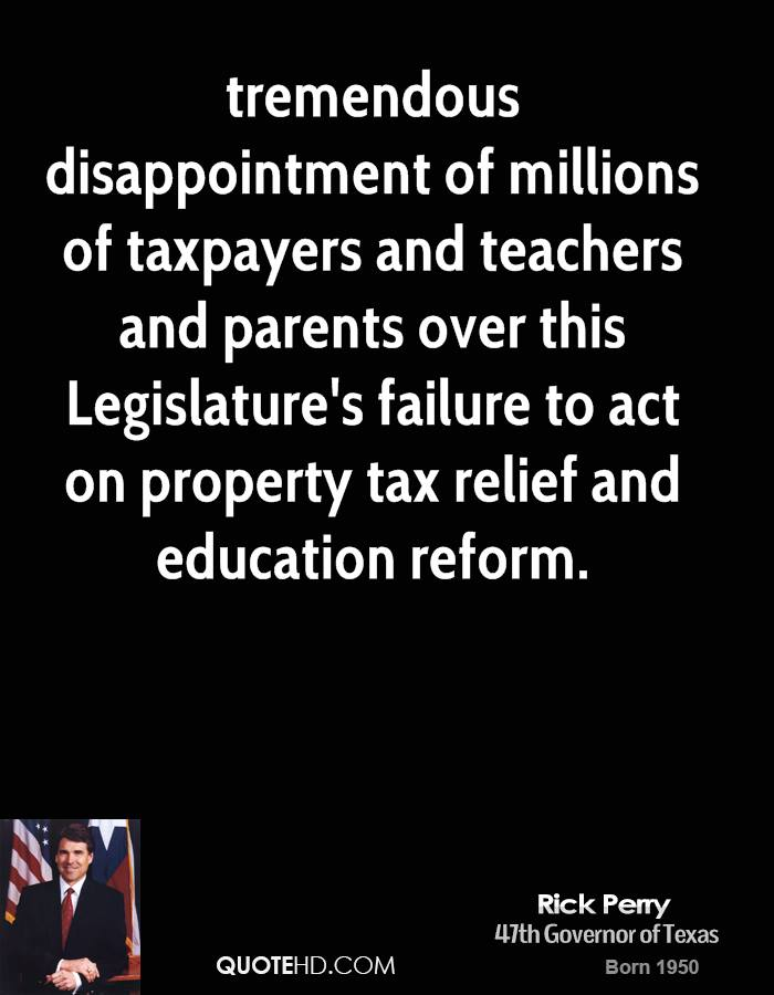 tremendous disappointment of millions of taxpayers and teachers and parents over this Legislature's failure to act on property tax relief and education reform.