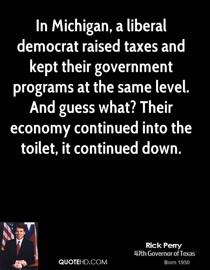 In Michigan, a liberal democrat raised taxes and kept their government programs at the same level. And guess what? Their economy continued into the toilet, it continued down.