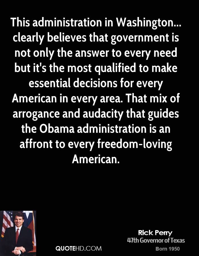 This administration in Washington... clearly believes that government is not only the answer to every need but it's the most qualified to make essential decisions for every American in every area. That mix of arrogance and audacity that guides the Obama administration is an affront to every freedom-loving American.